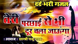 sad gazal - Teri parchhai se dur Chala jaunga - Raju Shastri - sad song - राजू शास्त्री Love studio