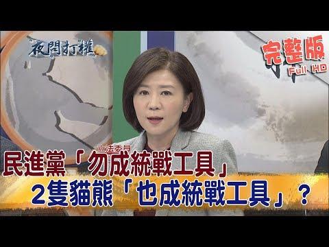 2019.03.11夜問打權完整版(上) 民進黨「勿成統戰工具」 2隻貓熊「也成統戰工具」?