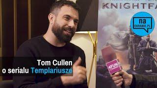 Tom Cullen o serialu Knightfall