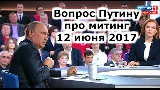 Прямая линия с Путиным. ВОПРОС ПРО МИТИНГ 12 июня 2017