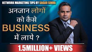 अनजान लोगों को कैसे लाएं बिज़नेस में। बात शुरू कैसे करें। Network Marketing | SAGAR SINHA | MLMTips