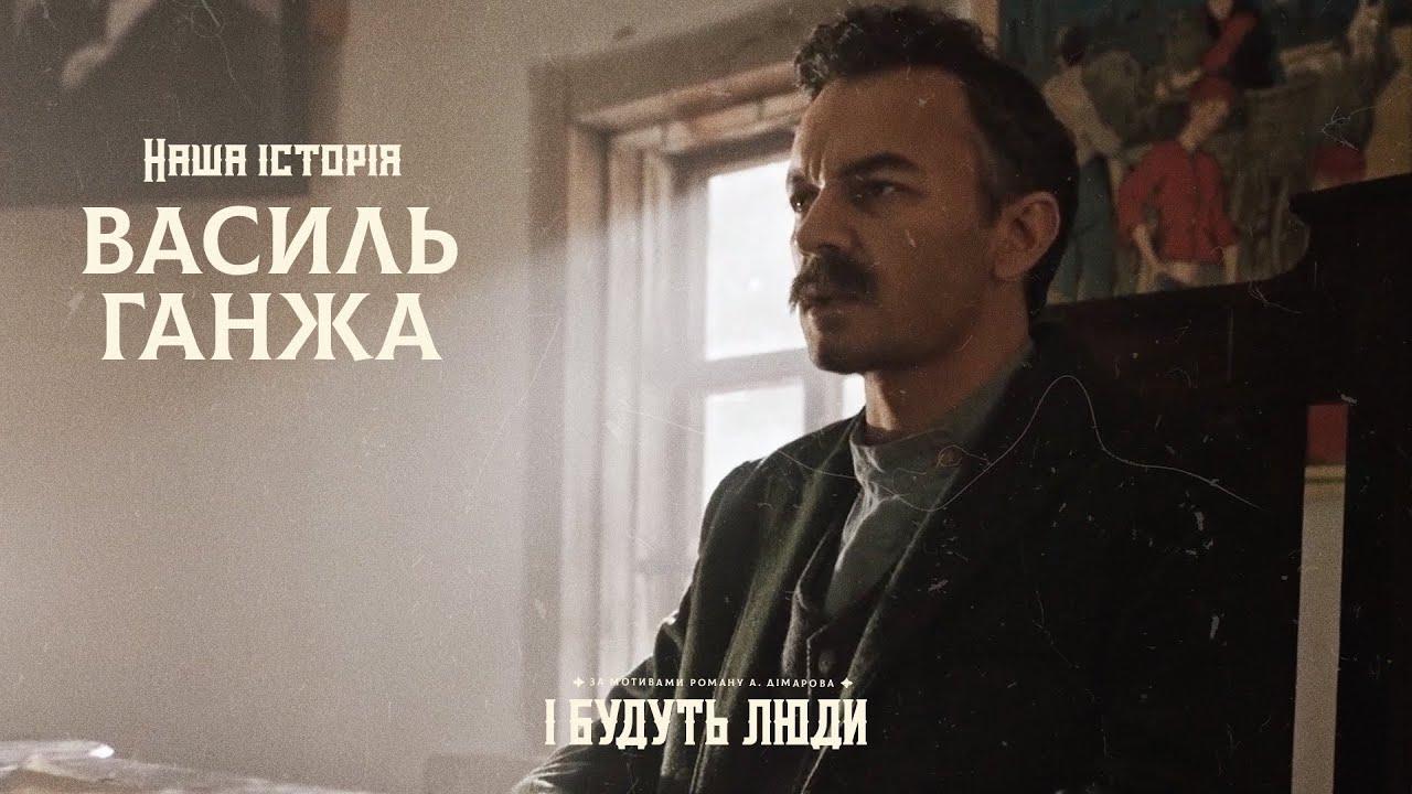 І будуть люди. Наша історія. Василь Ганжа
