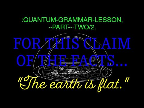 :QUANTUM-GRAMMAR-LESSON, ~PART-~TWO/2[The earth is flat]. thumbnail