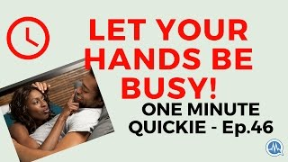 DURING SEX, LET YOUR HANDS BE BUSY! (One Minute Quickie - Episode 46)