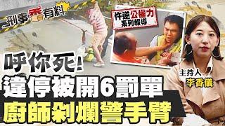 【刑事香有料】呼你死! 違停被開6罰單  廚師剁爛警手臂@中天社會頻道