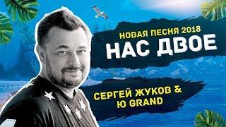 Сергей Жуков НОВАЯ ПЕСНЯ 2018! Сергей Жуков & Ю GranD Нас Двое