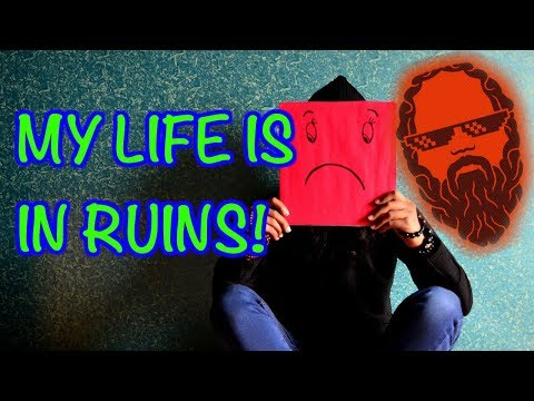 HELP! My life is in ruins! [Life coaching 2018]