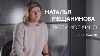 Любимое кино: Наталья Мещанинова