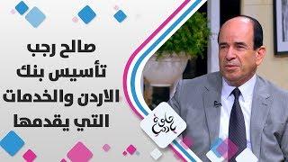 صالح رجب - تأسيس بنك الاردن والخدمات التي يقدمها