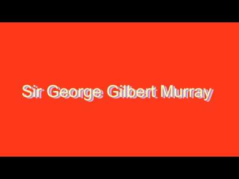 How to Pronounce Sir George Gilbert Murray