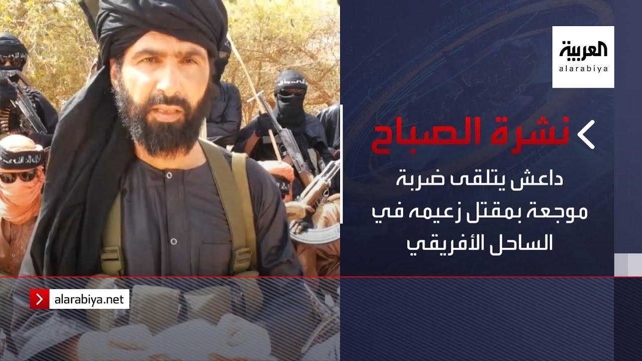 نشرة الصباح | داعش يتلقى ضربة موجعة بمقتل زعيمه في الساحل الأفريقي  - نشر قبل 3 ساعة