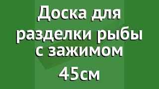 Доска для разделки рыбы с зажимом 45см (BoyScout) обзор 61134 производитель ЛинкГрупп ПТК (Россия)