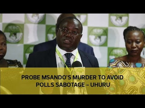 Probe Msando's murder to avoid polls sabotage - Uhuru