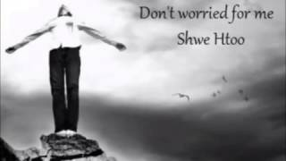 Myanmar New Don't Worried For Me - Shwe Htoo Song 2013.mp4