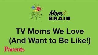 TV Moms We Love (And Want to Be Like!) | Mom Brain | Parents