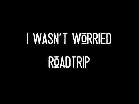 """""""I Wasn't Worried"""" - RoadTrip - Lyrics"""