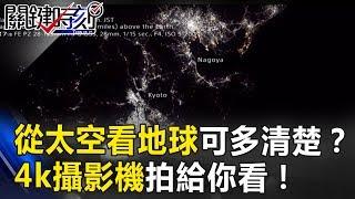 從太空看地球表面可以多清楚!? 4k攝影機上太空站拍給你看! 關鍵時刻 20170728-6 黃創夏 傅鶴齡 黃創夏