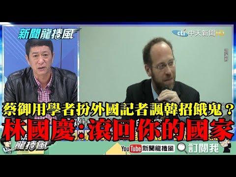 【精彩】蔡御用學者扮外國記者諷韓招餓鬼? 林國慶:你算什麼?滾回你的國家