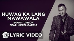 Bugoy Drilon x Liezel Garcia - Huwag Ka Lang Mawawala (Lyrics)