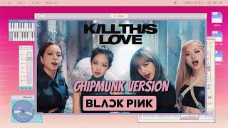 BLACKPINK - 'KILL THIS LOVE' (Chipmunk Version)
