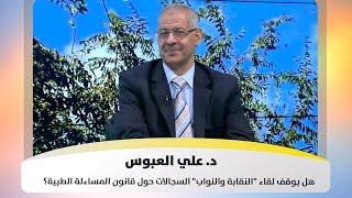 """د. علي العبوس - هل يوقف لقاء """"النقابة والنواب"""" السجالات حول قانون المساءلة الطبية؟"""