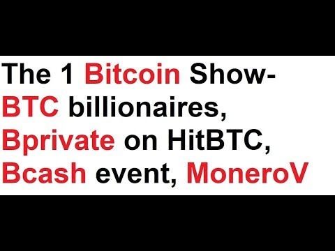 The 1 Bitcoin Show- BTC billionaires, Bprivate on HitBTC, Bcash event, MoneroV