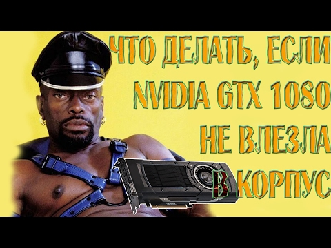 0015 Что делать, если Nvidia GTX 1080 не влезла в корпус