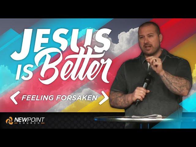 Feeling Forsaken | Jesus is Better [ New Point Church ]