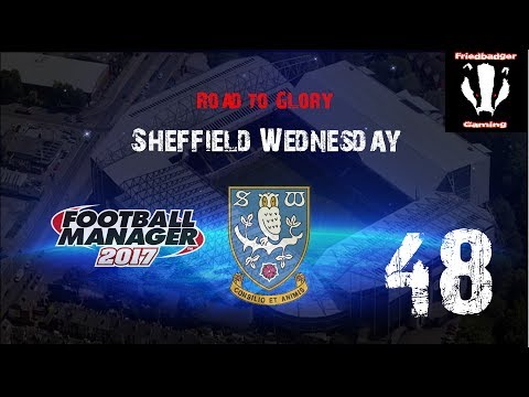 Sheffield Wednesday Road To Glory - THE END!! EP 48 - Football Manager 2017