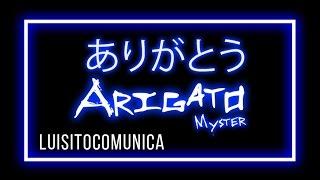 ARIGATO (Luisitocomunica) - Myster