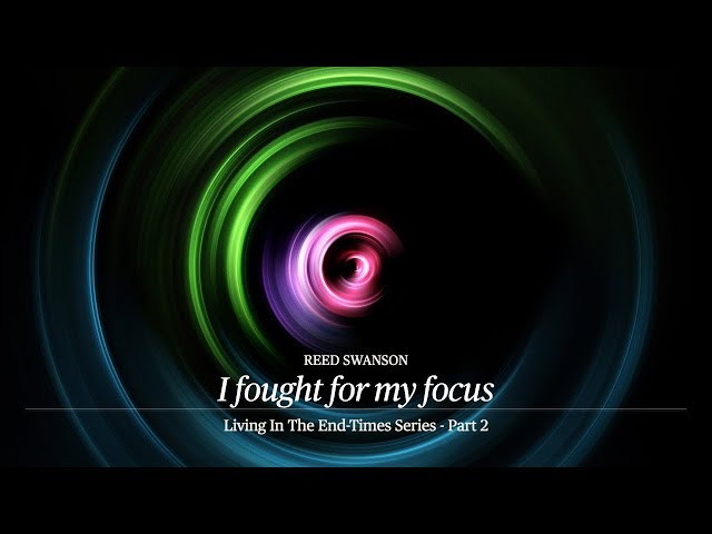 I fought for my focus - Living in the End-Times 2 - Reed Swanson - 07/05/20