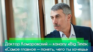 Доктор Комаровский — научно-популярному каналу Big Time: «Самое главное — понять, чего ты хочешь»