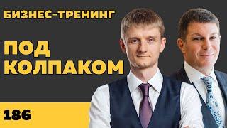 Под колпаком 186 Бизнес тренинг Макс Колпаков и Олег Брагинский