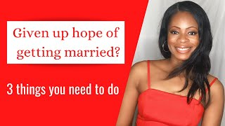 3 THINGS TO DO INSTEAD OF GIVING UP HOPE OF GETTING MARRIED dating advice for Christian singles