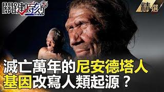 滅亡萬年的尼安德塔人 基因改寫人類起源? - 關鍵時刻精選 黃創夏 馬西屏 劉燦榮 傅鶴齡 朱學恒