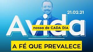 A FÉ QUE PREVALECE / A vida nossa de cada dia - 21/02/21