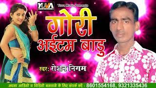 गोरी आइटम बाड़ू    Gori itam Badu    Roshan Nigam    Bhojpuri New Song 2018
