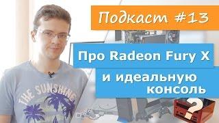 Про Radeon Fury X и идеальную консоль