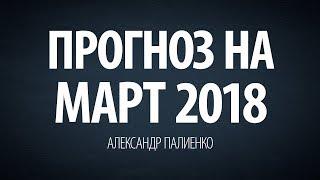 Прогноз на Март 2018. Александр Палиенко.