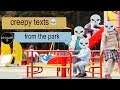 CREEPY TEXTS FROM THE PARK - texting story