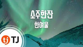 [TJ노래방] 소주한잔 - 한여울 / TJ Karaoke