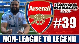 Non-League to Legend FM18 | ARSENAL | Part 39 | REAL MADRID | Football Manager 2018