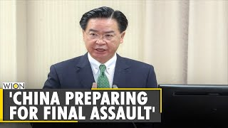 Taiwan FM says China seems to be preparing for 'final military assault' | Taiwan-China Standoff