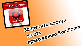 Запретить приложению доступ в сеть на примере Bandicam(Как запретить приложению доступ в сеть на примере программы Bandicam., 2013-02-27T18:42:10.000Z)