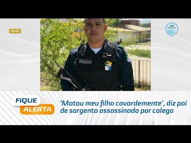 'Matou meu filho covardemente', diz pai de sargento assassinado por colega em Sergipe