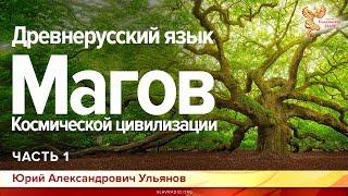 Древнерусский язык Магов Космической цивилизации.  Юрий Ульянов. Часть 1