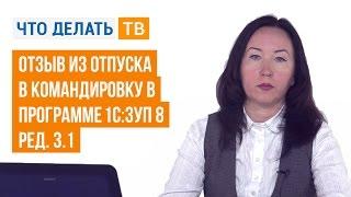 Отзыв из отпуска в командировку в программе «1С:ЗУП 8» (ред. 3.1)