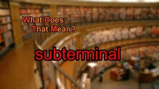 What does subterminal mean?