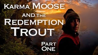 Karma Moose and the Redemption Trout -  Part 1 of 2