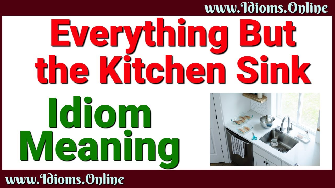 Everything And The Kitchen Sink.Everything But The Kitchen Sink Idioms Online
